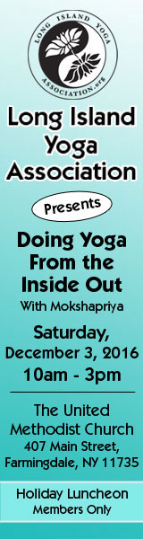 Long Island Yoga Association Doing Yoga From the Inside Out With Mokshaprtya Saturday, December 3, 2016 10 am - 3 pm The United Methodist Church 407 Main Street, Farmingdale, NY 11735 Holiday Luncheon Members Only width=