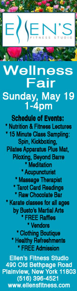 Ellen's Fitness Studio Wellness Fair Sunday, May 19 1-4 pm Schedule of Events: Nutrition & Fitness Lectures 15 Minute Class Sampling: Spin, Kickboxing, Pilates Apparatus Plus Mat, Piloxing, Beyond Barre Meditation Acupucturist Massage Therapist Tarot Card Readings Raw Chocolate Bar Karate classes for all ages by Busto's Martial Arts FREE Raffles Vendors Clothing Boutique Healthy Refreshments FREE Admission Ellen's Fitnes Studio 490 Old Bethpage Road Plainview, New York, 11803 (516) 396-4521 www.ellensfitness.com