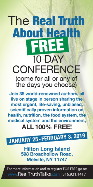 The Real Truth About Health FREE 10 Day Conference (come for all or any of the days you choose) Join 35 world-renown authors, all live on stage in person sharing the most urgent, life-saving, unbiased, scientifically proven information on health, nutrition, the food system, the medical system and the environment, All 100% FREE! January 25-February 3, 2019 Hilton Long Island 598 Broadhollow Road, Melvill, NY 11747 For more information and to register FOR FREE go to: www.RealTruthTalks.com | 516.921.1417