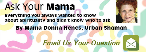 Ask Your Mama Everythig you always wanted to know about spirituality and didn't know who to ask by Mama Donna Henes, Urban Shaman Email Us Your Question