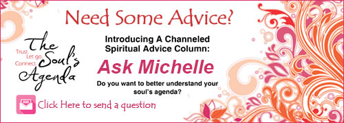 Need Some Advice? Introducing A Channeled Spiritual Advice Column: Ask Michelle Do you want to understand your soul's agenda? Click here to send a question