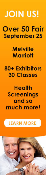 Join Us! Over 50 Fair September 25 Melville Marriott 80+ Exhibitors 30 Classes Health Screenings and so much more! Learn More