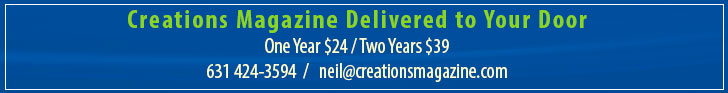 support Creations Magazine with a Subscription - Please Click Here One Year $24 / Two Years $39 - 6310424-3594 neil@creationsmagazine.com