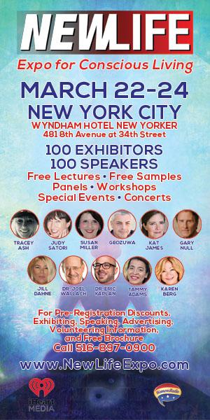 NewLife Expo for Concious Living March 22-24 New York City Wyndham Hotel New Yorker 481 8th Avenue at 34th Street 100 Exhibitors 100 Speakers Free Lectures - Free Samples - Panels - Workshops - Special Events - Concerts For Pre-Registration Discounts, Exhibiting, Speaking, Advertising, Volunteering Information, and Free Brochure Call 516-897-0900 www.NewLifeExpo.com