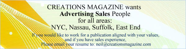 Creations Magazine Wants Advertising People for all areas: NYC, Nassau, Suffolk, East End If you would like to work for a publication aligned with your values,  and if you have sales experience,  Please email your resume to: neil@creationsmagazine.com