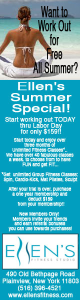Want to Work Out for Free All Summer? Ellen's Summer Special! Start working out TODAY thru Labor Day for only $159!! Start today and enjoy over three months of Unlimited Fitness Classes*. Spin, Cardio-Kick, Mat Pilates, Sculpt. After your trial is over, purchase a one year membership and deduct $159 from your membership!! New Members Only! Members invite your friends and earn referral bonuses you can use towards purchases! Ellen's Fitness Studio 490 Old Bethpage Road Plainview, New York 11803 (516) 396-4521 www.ellensfitness.com