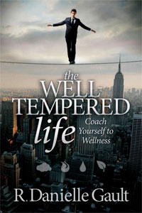 THE WELL-TEMPERED LIFE: Coach Yourself to Wellness by R. Danielle Gault