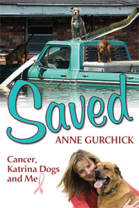 SAVED: Cancer, Katrina Dogs and Me by Anne Gurchick