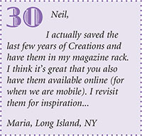 Neil, I actually saved the last few years of Creations and have them in my magazine rack. I think it's great that you also have them available online (for when we are mobile). I revisit them for inspiration... Maria, Long Island, NY