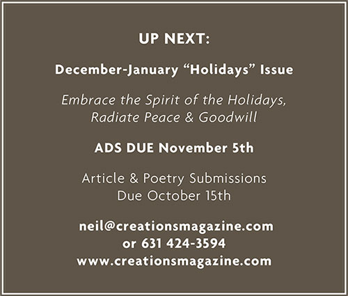 "Up Next: December-January ""Holidays"" Issue Embrace the Spirit of the Holidays, Radiate Peace & Goodwill Ads Due November 5th Article & Poetry Submissions Due October 15th neil@creatiosmagazine.com or 631 424-3594 www.creationsmagazine.com"