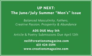 "UP NEXT: The June/July Summer ""Men's"" Issue Balanced Masculinity, Fathers, Creative Passion, Prosperity & Abundance ADS DUE May 5th Article & Poetry Submissions Due April 12th neil@creationsmagazine.com 631 424-3594 www.creationsmagazine.com"