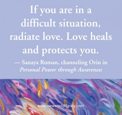 If you are in a difficult situation radiate love. Love heals and protects you.