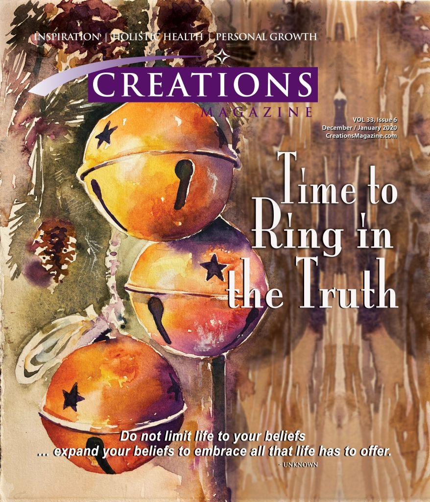 Creations Magazine December/January 2020 Time to Ring in the Truth Do not limit life to your beliefs ... expand your beliefs to embrace all that life hs to offer.