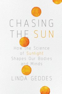 Chasiong the Sun How the Science of Sunlight Shapes Our Bodies and Minds by Linda Geddes