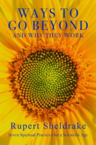 Ways to Go Beyond and Why They Work: Seven Spiritual Practices for a Scientific Age, by Rupert Sheldrake