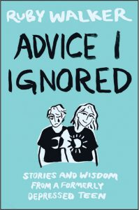 Advice I Ignored: Stories and Wisdom from a Formerly Depressed Teen by Ruby Walker