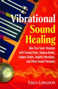 VIBRATIONAL SOUND HEALING Take Your Sonic Vitamins with Tuning Forks, Singing Bowls, Chakra Chants, Angelic Vibrations, and Other Sound Therapies by Erica Longdon