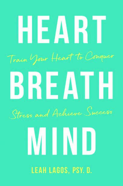 HEART BREATH MIND: Train Your Heart to Conquer Stress and Achieve Success by Leah Lagos, Psy.D.,