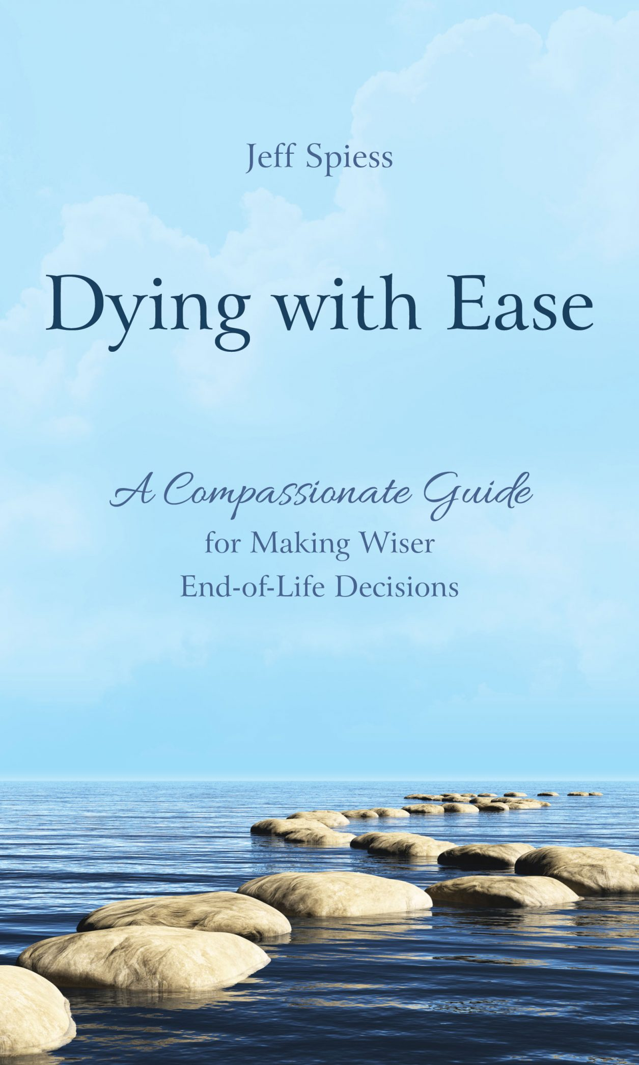 Dying with Ease: A Compassionate Guide for Making Wiser End-of-Life Decisions by Jeff Spiess